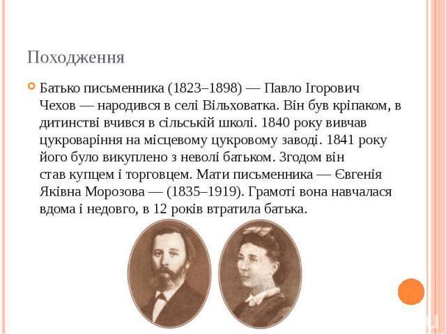 Походження Батько письменника (1823–1898)— Павло Ігорович Чехов— народився в селіВільховатка. Він бувкріпаком, в дитинстві вчився в сільській школі.1840року вивчав цукроваріння на місцевому цукровому заводі.…