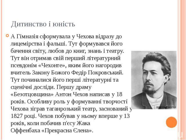 Дитинство і юність АГімназія сформувала у Чехова відразу до лицемірства і фальші. Тут формувався його бачення світу, любов до книг, знань і театру. Тут він отримав свій перший літературний псевдонім «Чехонте», яким його нагородив вчитель Закон…