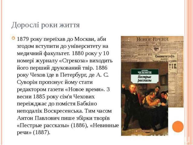Дорослі роки життя 1879 року переїхав до Москви, аби згодом вступити до університету на медичний факультет. 1880 року у 10 номері журналу «Стрекоза» виходить його перший друкований твір. 1886 року Чехов їде в Петербург, де А. С. Суворін пропонує йом…