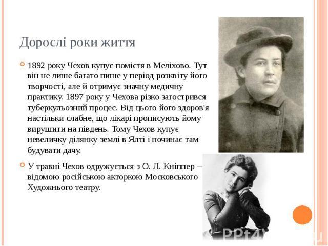 Дорослі роки життя 1892 року Чехов купує помістя в Меліхово. Тут він не лише багато пише у період розквіту його творчості, але й отримує значну медичну практику. 1897 року у Чехова різко загострився туберкульозний процес. Від цього його здоров'я нас…
