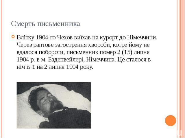 Смерть письменника Влітку 1904-го Чехов виїхав на курорт до Німеччини. Через раптове загострення хвороби, котре йому не вдалося побороти, письменник помер 2 (15) липня 1904р. в м. Баденвейлері, Німеччина. Це сталося в ніч із 1 на 2 липня 1904 …