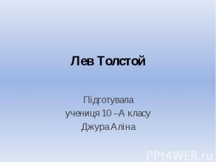 Лев Толстой Підготувала учениця 10 –А класу Джура Аліна