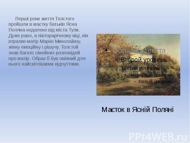 Маєток в Ясній Поляні Перші роки життя Толстого пройшли в маєтку батьків Ясна Поляна недалеко від міста Тули. Дуже рано, в півторарічному віці, він втратив матір Марію Миколаївну, жінку емоційну і рішучу. Толстой знав багато сімейних розповідей про …