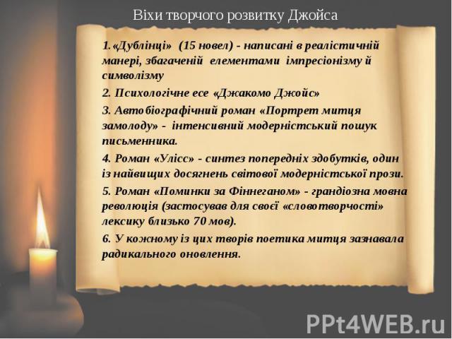 1.«Дублінці» (15 новел) - написані в реалістичній манері, збагаченій елементами імпресіонізму й символізму 1.«Дублінці» (15 новел) - написані в реалістичній манері, збагаченій елементами імпресіонізму й символізму 2. Психологічне есе «Джакомо Джойс»…