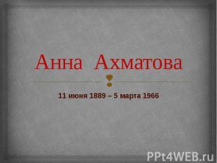 Анна Ахматова 11 июня 1889 – 5 марта 1966