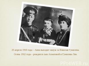 25 апреля 1910 года – Анна выходит замуж за Николая Гумилева. Осень 1912 года –