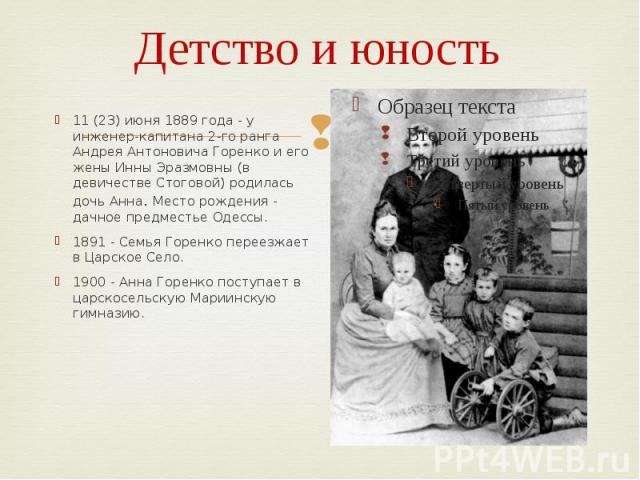 Детство и юность 11 (23) июня 1889 года - у инженер-капитана 2-го ранга Андрея Антоновича Горенко и его жены Инны Эразмовны (в девичестве Стоговой) родилась дочь Анна. Место рождения - дачное предместье Одессы. 1891 - Семья Горенко переезжает в Царс…