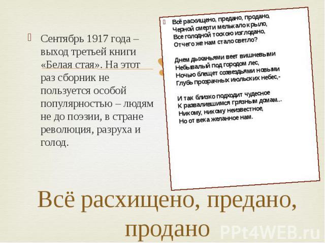 Всё расхищено, предано, продано Сентябрь 1917 года – выход третьей книги «Белая стая». На этот раз сборник не пользуется особой популярностью – людям не до поэзии, в стране революция, разруха и голод.