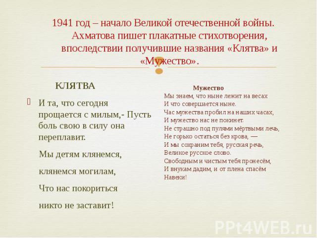 1941 год – начало Великой отечественной войны. Ахматова пишет плакатные стихотворения, впоследствии получившие названия «Клятва» и «Мужество». КЛЯТВА И та, что сегодня прощается с милым,- Пусть боль свою в силу она переплавит. Мы детям клянемся, кля…