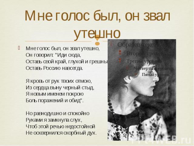 """Мне голос был, он звал утешно Мне голос был, он звал утешно, Он говорил: """"Иди сюда, Оставь свой край, глухой и грешный, Оставь Россию навсегда. Я кровь от рук твоих отмою, Из сердца выну черный стыд, Я новым именем покрою Боль поражений и обид&…"""