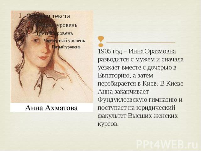 1905 год – Инна Эразмовна разводится с мужем и сначала уезжает вместе с дочерью в Евпаторию, а затем перебирается в Киев. В Киеве Анна заканчивает Фундуклеевскую гимназию и поступает на юридический факультет Высших женских курсов.