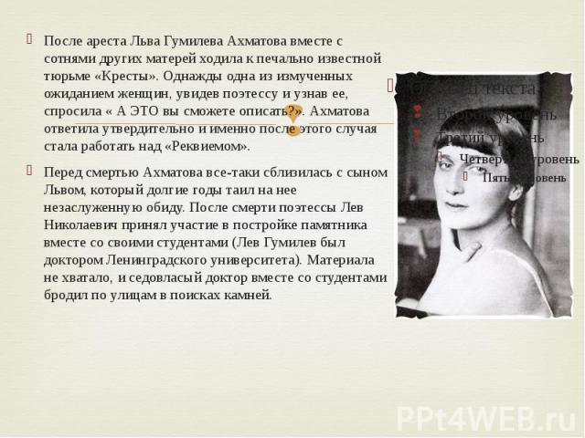 После ареста Льва Гумилева Ахматова вместе с сотнями других матерей ходила к печально известной тюрьме «Кресты». Однажды одна из измученных ожиданием женщин, увидев поэтессу и узнав ее, спросила « А ЭТО вы сможете описать?». Ахматова ответила утверд…