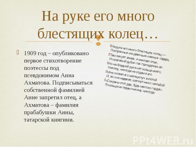 На руке его много блестящих колец… 1909 год – опубликовано первое стихотворение поэтессы под псевдонимом Анна Ахматова. Подписываться собственной фамилией Анне запретил отец, а Ахматова – фамилия прабабушки Анны, татарской княгини.