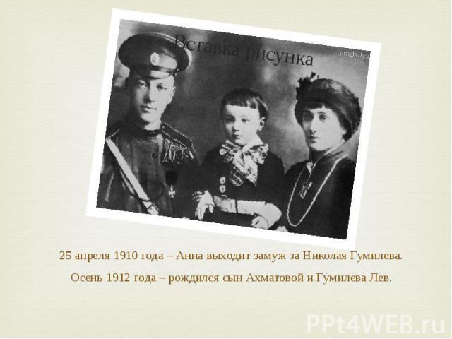 25 апреля 1910 года – Анна выходит замуж за Николая Гумилева. Осень 1912 года – рождился сын Ахматовой и Гумилева Лев.