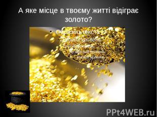 А яке місце в твоєму житті відіграє золото?