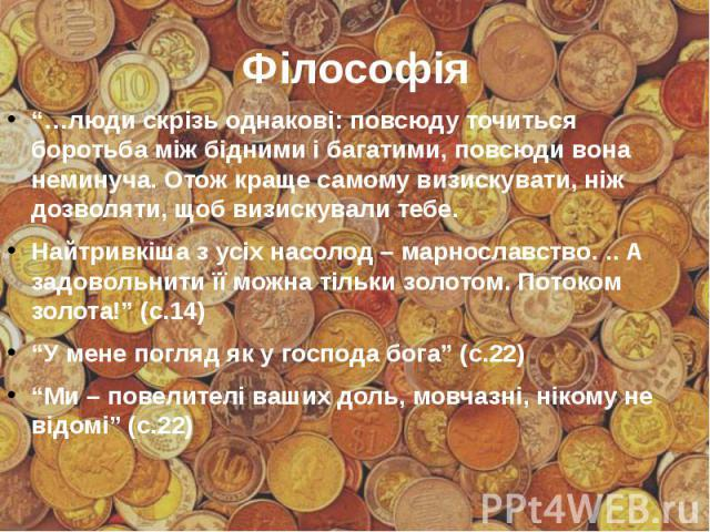 """Філософія """"…люди скрізь однакові: повсюду точиться боротьба між бідними і багатими, повсюди вона неминуча. Отож краще самому визискувати, ніж дозволяти, щоб визискували тебе. Найтривкіша з усіх насолод – марнославство. .. А задовольнити її можна тіл…"""