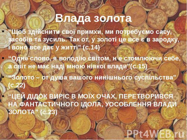 """Влада золота """"Щоб здійснити свої примхи, ми потребуємо сасу, засобів та зусиль. Так от, у золоті це все є в зародку, і воно все дає у житті"""" (с.14) """"Одне слово, я володію світом, н е стомлюючи себе, а світ не має наді мною ніякої влади""""(с.15) """"Золот…"""