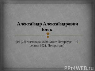 Алекса ндр Алекса ндрович Блок (16(28) листопада 1880,Санкт-Петербур