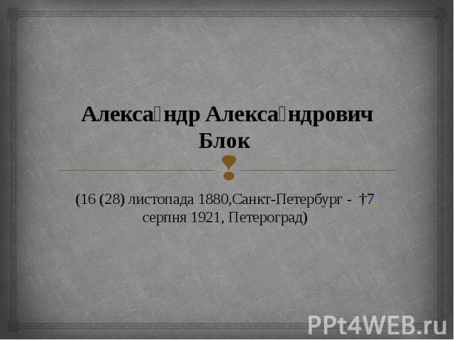 Алекса ндр Алекса ндрович Блок (16(28) листопада 1880,Санкт-Петербург - †7 серпня 1921, Петероград)