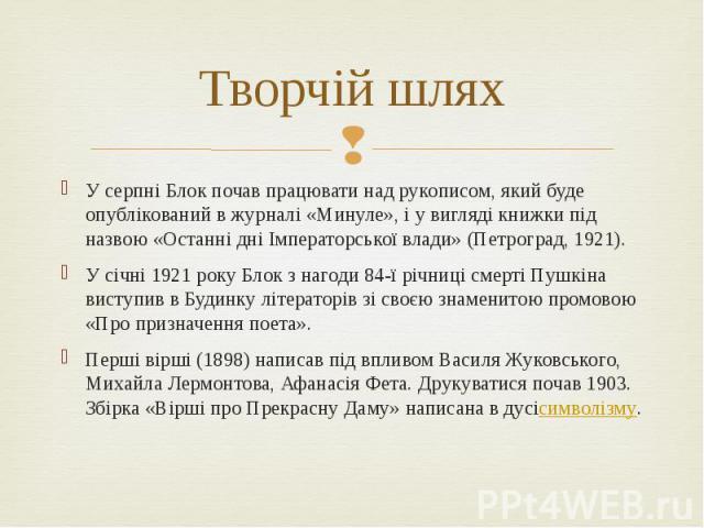 Творчій шлях У серпні Блок почав працювати над рукописом, який буде опублікований в журналі «Минуле», і у вигляді книжки під назвою «Останні дні Імператорської влади» (Петроград, 1921). У січні 1921 року Блок з нагоди 84-ї річниці смерті Пушкіна вис…