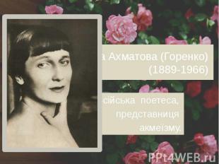 Анна Ахматова (Горенко) (1889-1966) російська поетеса, представниця