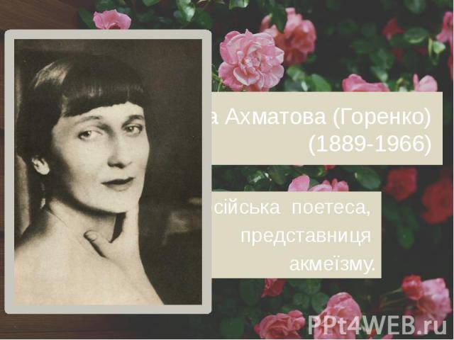 Анна Ахматова (Горенко) (1889-1966) російська поетеса, представниця акмеїзму.