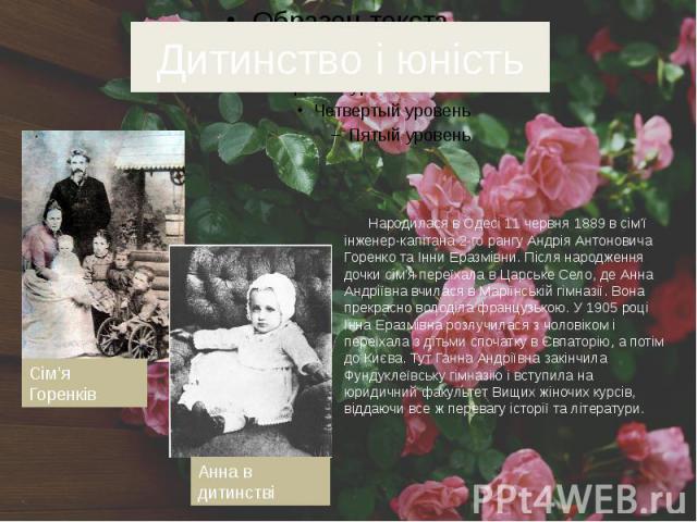 Дитинство і юність Народилася в Одесі 11 червня 1889 в сім'ї інженер-капітана 2-го рангу Андрія Антоновича Горенко та Інни Еразмівни. Після народження дочки сім'я переїхала в Царське Село, де Анна Андріївна вчилася в Маріїнській гімназії. Вона прекр…