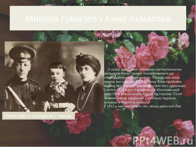 Микола Гумилев і Анна Ахматова Зі своїм майбутнім чоловіком поетом Миколою Гумільовим Анна Горенко познайомилася ще чотирнадцятирічної дівчинкою. Пізніше між ними виникла листування, а в 1909 році Анна прийняла офіційну пропозицію Гумільова стати йо…