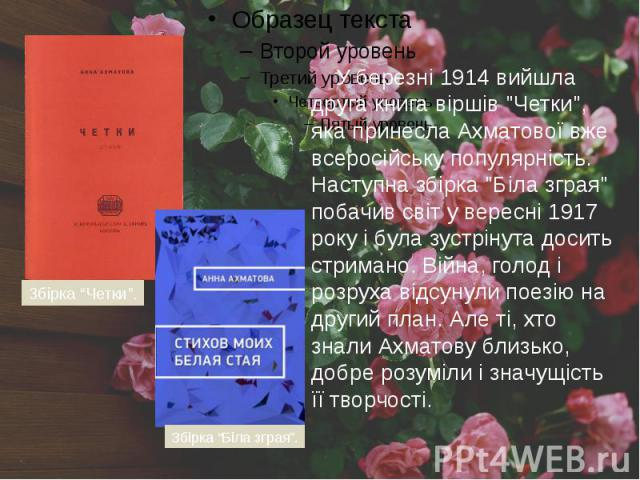 """У березні 1914 вийшла друга книга віршів """"Четки"""", яка принесла Ахматової вже всеросійську популярність. Наступна збірка """"Біла зграя"""" побачив світ у вересні 1917 року і була зустрінута досить стримано. Війна, голод і розруха відсу…"""