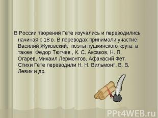 В России творения Гёте изучались и переводились начиная с 18 в. В переводах прин