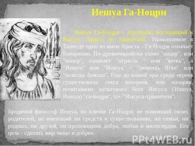 """Иешуа Га-Ноцри - персонаж, восходящий к Иисусу Христу из Евангелий. Упоминаемое в Талмуде одно из имен Христа - Га-Ноцри означает Назарянин. По-древнееврейски слово """"нацар"""", или """"нацер"""", означает """"отрасль """" или """"ве…"""