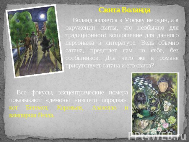 Свита Воланда Воланд является в Москву не один, а в окружении свиты, что необычно для традиционного воплощение для данного персонажа в литературе. Ведь обычно сатана, предстает сам по себе, без сообщников. Для чего же в романе присутствует сатана и …