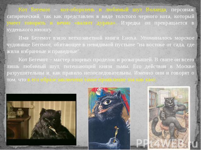 Кот Бегемот – кот-оборотень и любимый шут Воланда, персонаж сатирический, так как представлен в виде толстого черного кота, который умеет говорить и вечно «валяет дурака». Изредка он превращается в худенького юношу. Кот Бегемот – кот-оборотень и люб…
