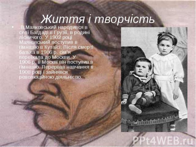 .В.Маяковський народився в селі Багдаді в Грузії, в родині лісничого. У 1902 році Маяковський поступив в гімназію в Кутаїсі. Після смерті батька в 1906р. сім'я переїхала до Москви. У 1906р. в Москві він поступив в гімназію. Перервав навч…
