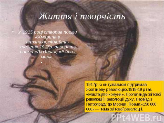 У 1915 році створив поеми «Хмарина в штанах»,«Флейта-хребет».1917р.-завершив поеми «Людина», «Війна і мир». У 1915 році створив поеми «Хмарина в штанах»,«Флейта-хребет».1917р.-завершив поеми «Людина», «Війна і мир».
