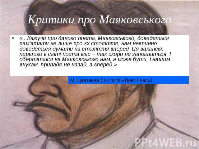 «...Кажучи про даного поета, Маяковського, доведеться пам'ятати не лише про xx століття, нам невпинно доведеться думати на століття вперед. Ця вакансія: першого в світі поета мас – так скоро не заповниться. І обертатися на Маяковського нам, а може б…