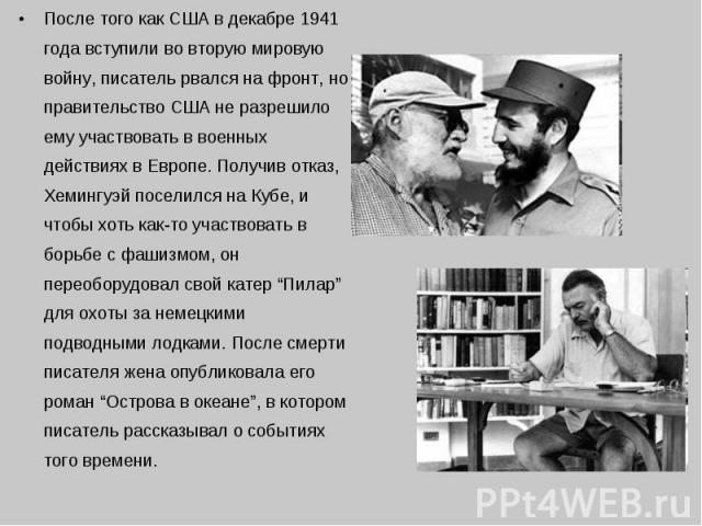 После того как США в декабре 1941 года вступили во вторую мировую войну, писатель рвался на фронт, но правительство США не разрешило ему участвовать в военных действиях в Европе. Получив отказ, Хемингуэй поселился на Кубе, и чтобы хоть как-то участв…