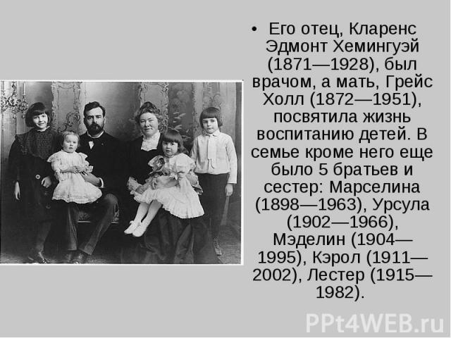 Его отец, Кларенс Эдмонт Хемингуэй (1871—1928), был врачом, а мать, Грейс Холл (1872—1951), посвятила жизнь воспитанию детей. В семье кроме него еще было 5 братьев и сестер: Марселина (1898—1963), Урсула (1902—1966), Мэделин (1904—1995), Кэрол (1911…