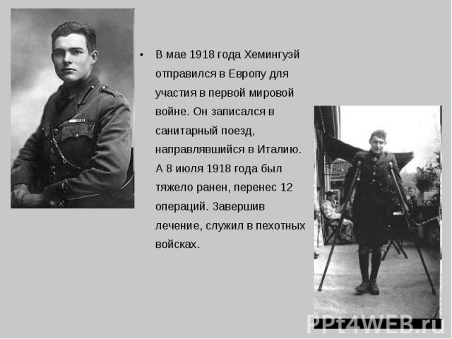 В мае 1918 года Хемингуэй отправился в Европу для участия в первой мировой войне. Он записался в санитарный поезд, направлявшийся в Италию. А 8 июля 1918 года был тяжело ранен, перенес 12 операций. Завершив лечение, служил в пехотных войсках. В мае …