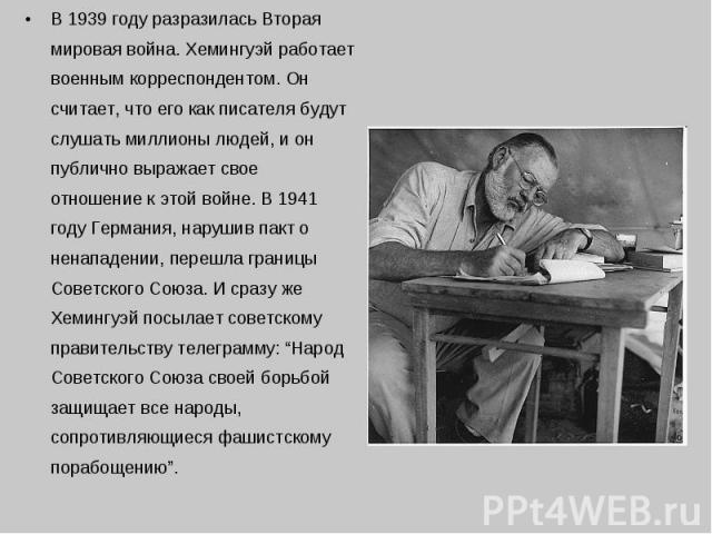 В 1939 году разразилась Вторая мировая война. Хемингуэй работает военным корреспондентом. Он считает, что его как писателя будут слушать миллионы людей, и он публично выражает свое отношение к этой войне. В 1941 году Германия, нарушив пакт о ненапад…