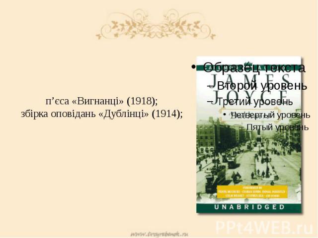 п'єса «Вигнанці» (1918); збірка оповідань «Дублінці» (1914);