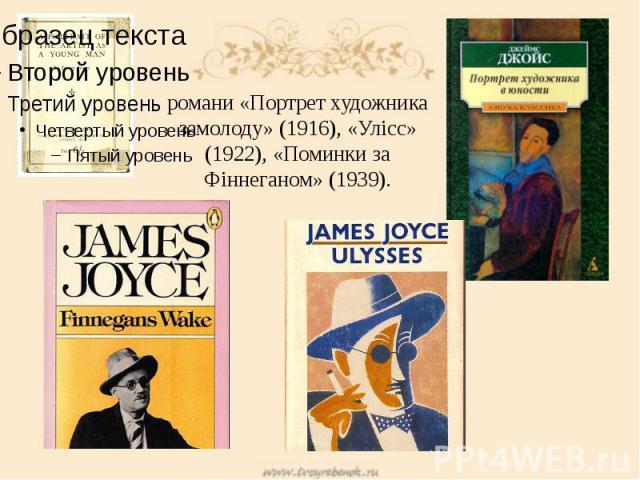 романи «Портрет художника замолоду» (1916), «Улісс» (1922), «Поминки за Фіннеганом» (1939).