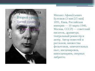 Михаил Афана сьевич Булгаков (3 мая [15 мая] 1891, Киев, Российская империя — 10