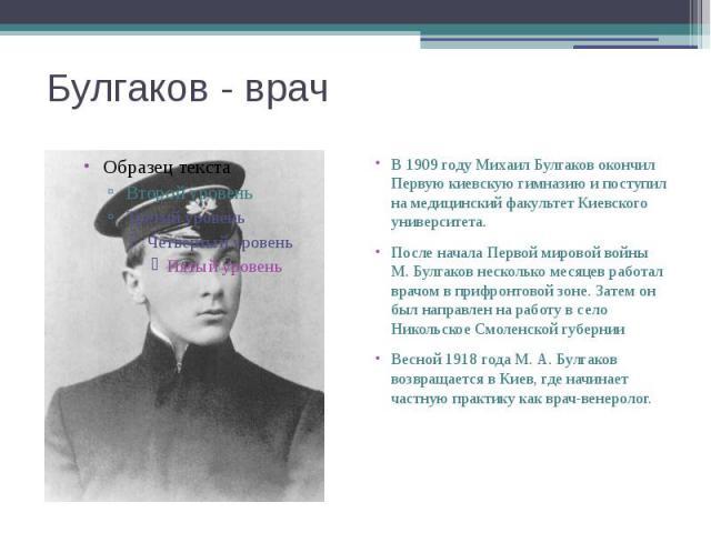 Булгаков - врач В 1909 году Михаил Булгаков окончил Первую киевскую гимназию и поступил на медицинский факультет Киевского университета. После начала Первой мировой войны М. Булгаков несколько месяцев работал врачом в прифронтовой зоне. Затем он был…
