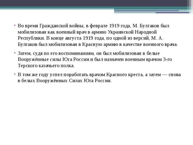 Во время Гражданской войны, в феврале 1919 года, М. Булгаков был мобилизован как военный врач в армию Украинской Народной Республики. В конце августа 1919 года, по одной из версий, М. А. Булгаков был мобилизован в Красную армию в качестве военного в…