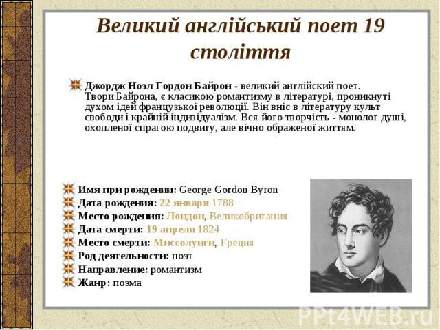 Джордж Ноэл Гордон Байрон - великий англійский поет. Твори Байрона, є класикою романтизму в літературі, проникнуті духом ідей французької революції. Він вніс в літературу культ свободи і крайній індивідуалізм. Вся його творчість - монолог душі, охоп…