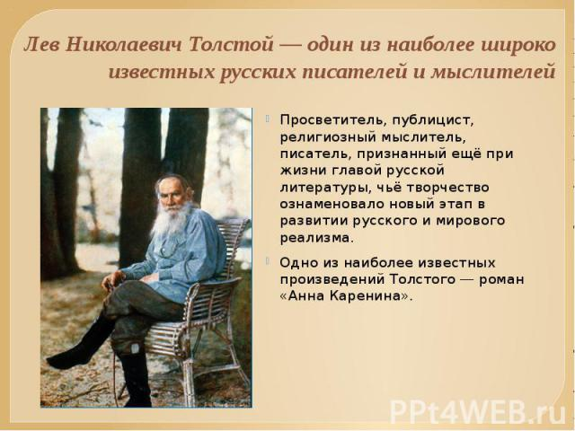 Лев Николаевич Толстой — один из наиболее широко известных русских писателей и мыслителей Просветитель, публицист, религиозный мыслитель, писатель, признанный ещё при жизни главой русской литературы, чьё творчество ознаменовало новый этап в развитии…