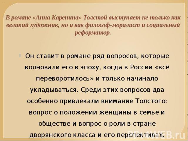 В романе «Анна Каренина» Толстой выступает не только как великий художник, но и как философ-моралист и социальный реформатор. Он ставит в романе ряд вопросов, которые волновали его в эпоху, когда в России «всё переворотилось» и только начинало уклад…