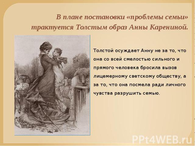 В плане постановки «проблемы семьи» трактуется Толстым образ Анны Карениной. Толстой осуждает Анну не за то, что она со всей смелостью сильного и прямого человека бросила вызов лицемерному светскому обществу, а за то, что она посмела ради личного чу…