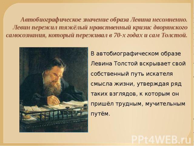 Автобиографическое значение образа Левина несомненно. Левин пережил тяжёлый нравственный кризис дворянского самосознания, который переживал в 70-х годах и сам Толстой. В автобиографическом образе Левина Толстой вскрывает свой собственный путь искате…